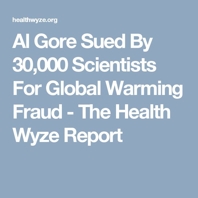 Al Gore Sued By 30,000 Scientists For Global Warming Fraud - The Health Wyze Report