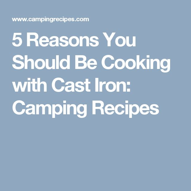 5 Reasons You Should Be Cooking with Cast Iron: Camping Recipes