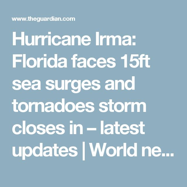 Hurricane Irma: Florida faces 15ft sea surges and tornadoes storm closes in – latest updates | World news | The Guardian