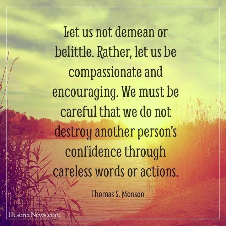 """Strive always to be considerate. Let us not demean or belittle. Rather, let us be compassionate and encouraging."" From #PresMonson's http://pinterest.com/pin/24066179228814793 inspiring #LDSconf http://facebook.com/223271487682878 message http://lds.org/general-conference/2014/04/love-the-essence-of-the-gospel #ShareGoodness"