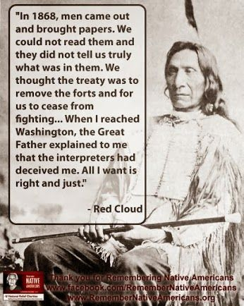 """""""In 1868, men came out and brought papers. We could not read them and they did not tell us truly what was in them. We thought the treaty was to remove the forts and for us to cease from fighting... When I reached Washington, the Great Father explained to me that the interpreters had deceived me. All I want is right and just."""" - Red Cloud"""