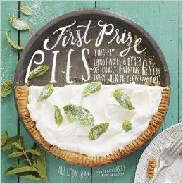 First Prize Pies: Shoo-Fly, Candy Apple, and Other Deliciously Inventive Pies for Every Week of the Year (and More): Allison Kave, Tina Rupp...