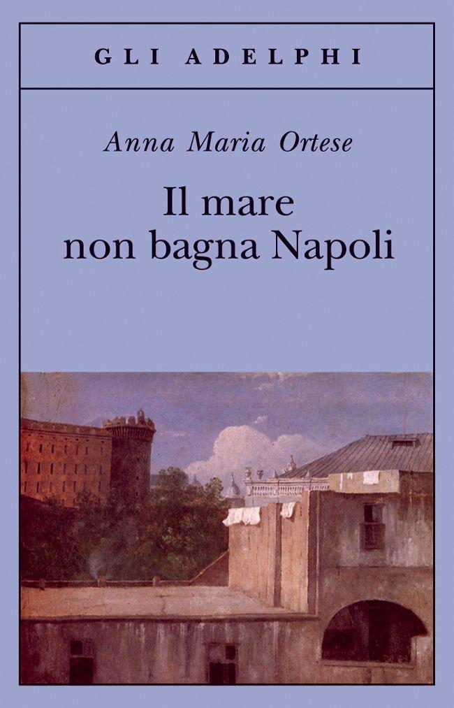 Il mare non bagna Napoli, A. M. Ortese (Adelphi, 2008)