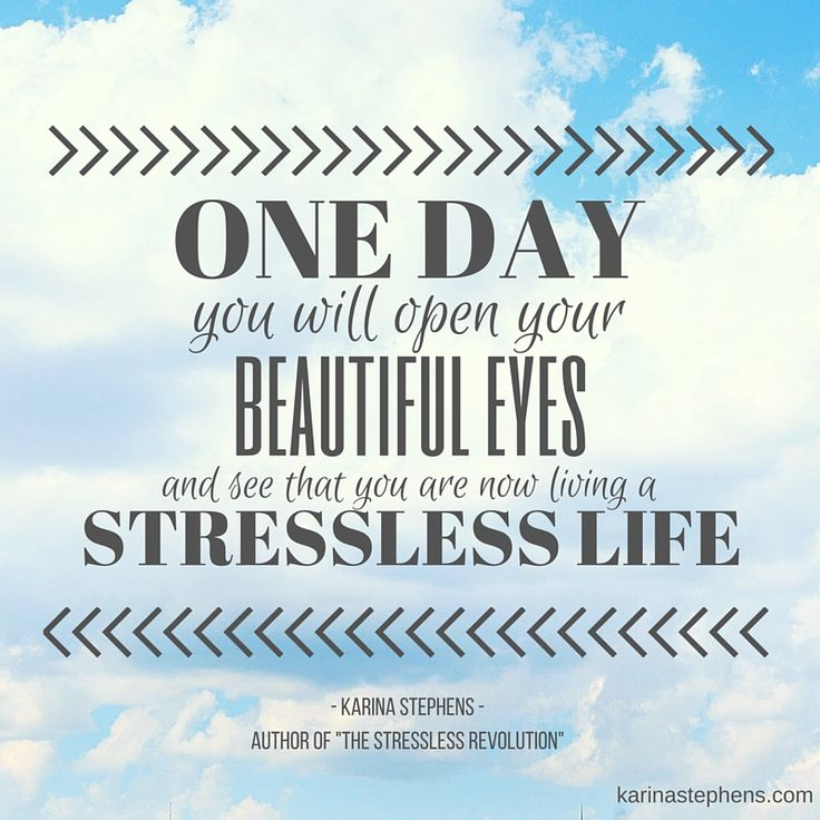One day you will open your eyes and realise you are living a stressless life...  www.karinastephens.com