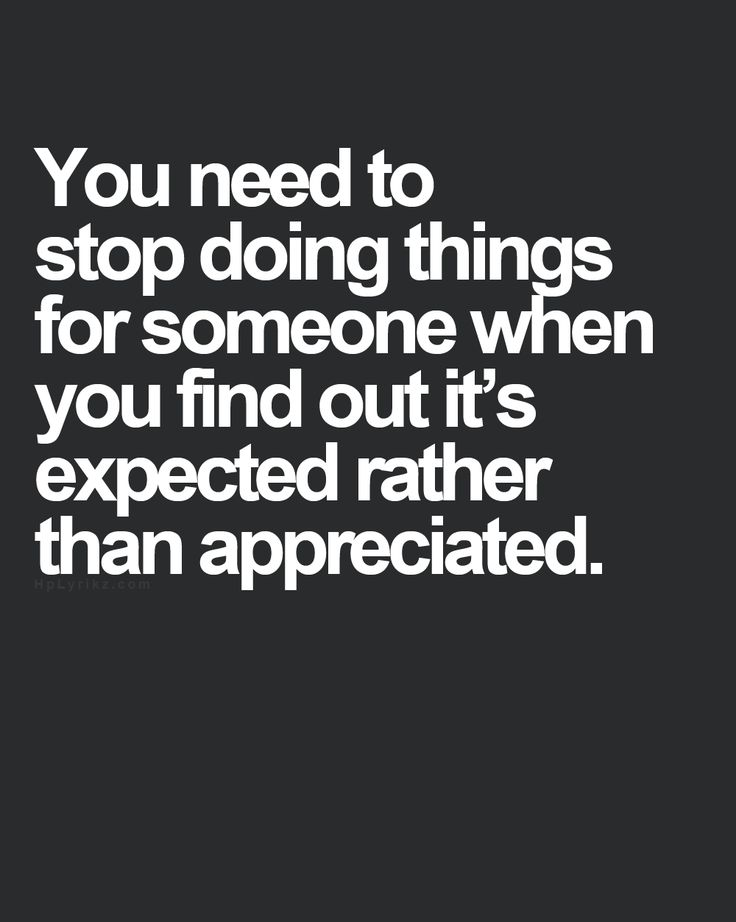 You need to stop doing things for someone when you find out it's expected rather than appreciated.