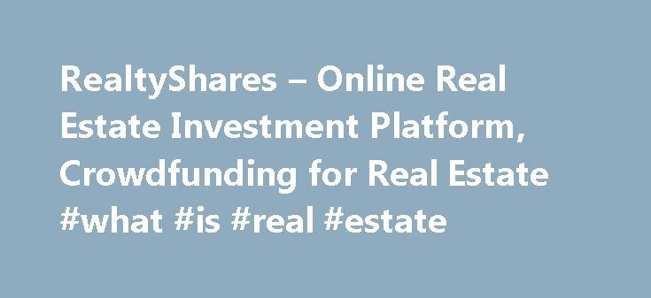 RealtyShares – Online Real Estate Investment Platform, Crowdfunding for Real Estate #what #is #real #estate http://remmont.com/realtyshares-online-real-estate-investment-platform-crowdfunding-for-real-estate-what-is-real-estate/  #real estate investments # 5. Manage Your Real Estate Investments Online Start your first investment today Important Disclosure. RealtyShares.com is a website operated by RealtyShares, Inc. and by accessing the website and any pages thereof, you agree to be bound by…