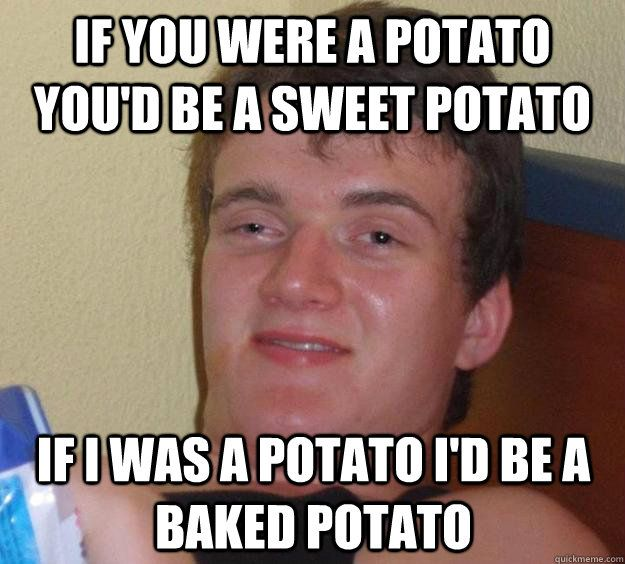 if you were a potato youd be a sweet potato if i was a pota - 10 Guy