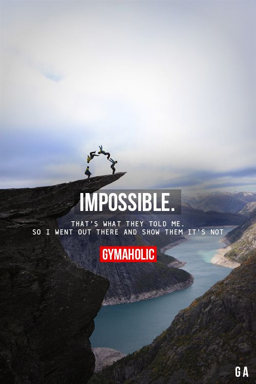 gymaaholic: Impossible That's what they told me. So I went out there and show them it's not. http://www.gymaholic.co