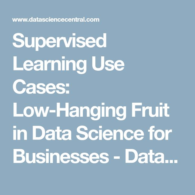 Supervised Learning Use Cases: Low-Hanging Fruit in Data Science for Businesses - Data Science Central