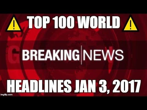 ⚠️ TOP 100 WORLD NEWS TODAY HEADLINES 1/3/17 ⚠️