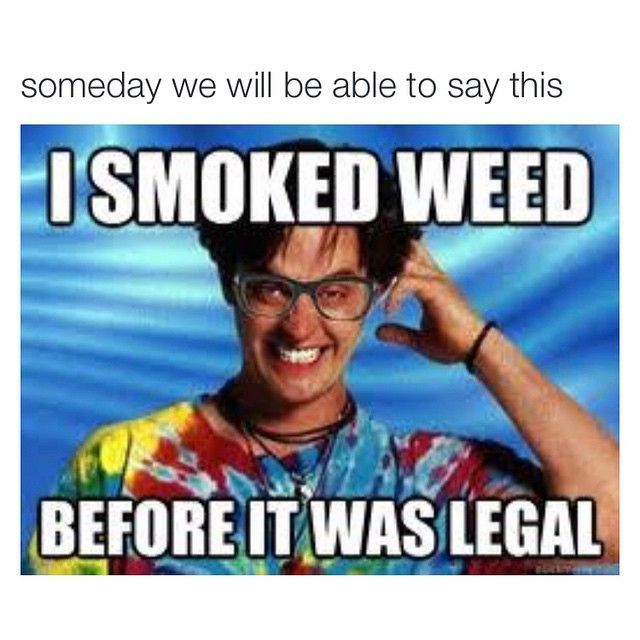 Someday we will be able to say this: I smoked weed before it was legal.