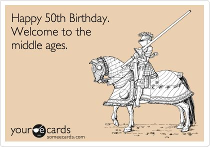 Happy 50th Birthday. Welcome to the middle ages.