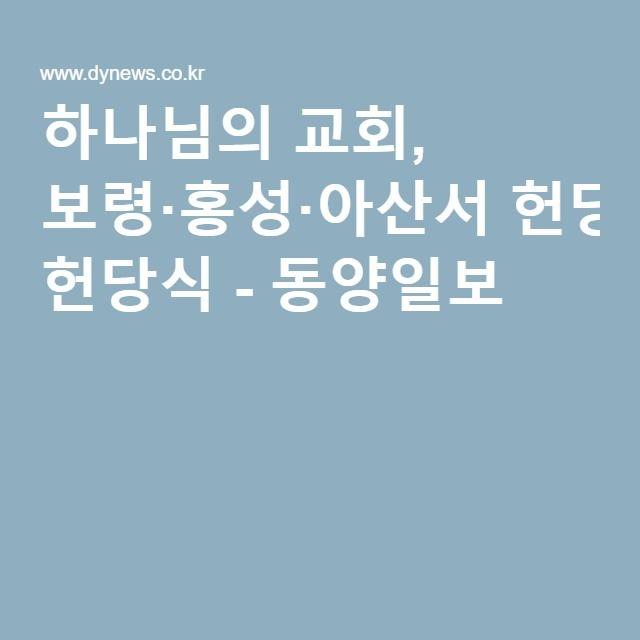 하나님의 교회, 보령·홍성·아산서 헌당식 - 동양일보