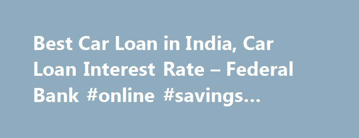 Best Car Loan in India, Car Loan Interest Rate – Federal Bank #online #savings #interest #rates http://savings.nef2.com/best-car-loan-in-india-car-loan-interest-rate-federal-bank-online-savings-interest-rates/  Personal Car Loan Pay KSEB Electricity Bill online Apply Online for Federal Bank SBI Credit Cards Zero Collateral Loans 60 Month Loan Tenure Club Your Income Avoid Penalty □ Two passport size photos each of the applicant/ and the co obligant □ Identity Proof – Passport / Voters ID…