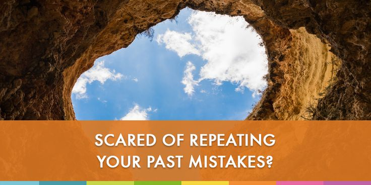 Scared Of Repeating Your Past Mistakes?