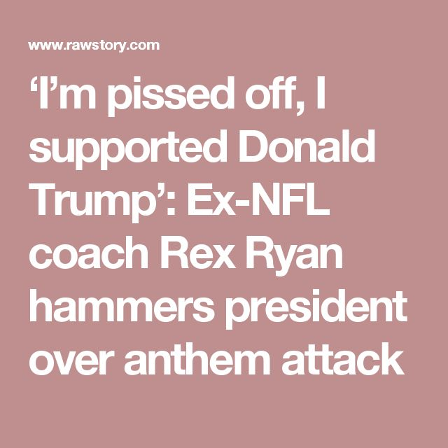 'I'm pissed off, I supported Donald Trump': Ex-NFL coach Rex Ryan hammers president over anthem attack