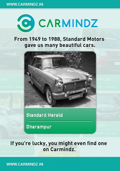 The Standard is an Indian brand of automobile which was produced by Standard Motor Products in Madras from 1949 to 1988. Indian Standards were variations of vehicles made in the U.K. by Standard-Triumph. After being formed in 1947, their first product was the Vanguard, which began to be assembled in 1949.     Source: Wikipedia.org