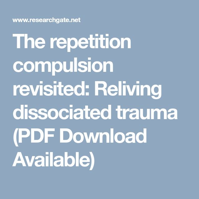 The repetition compulsion revisited: Reliving dissociated trauma (PDF Download Available)