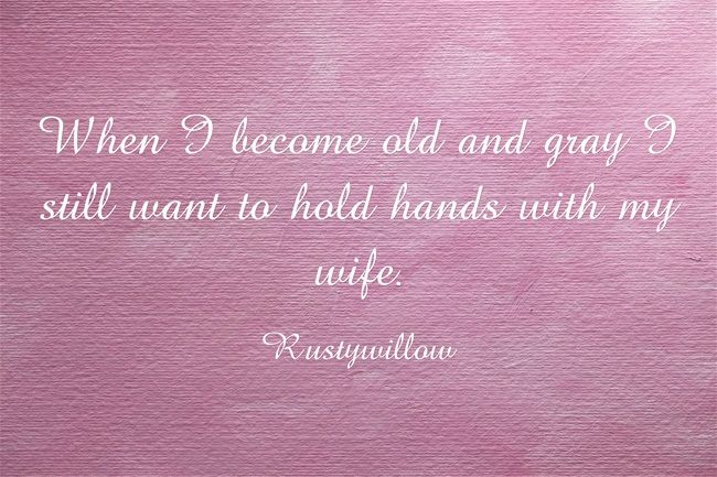 When I become old and gray I still want to hold hands with my wife.