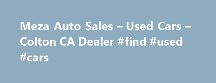 Meza Auto Sales – Used Cars – Colton CA Dealer #find #used #cars http://australia.remmont.com/meza-auto-sales-used-cars-colton-ca-dealer-find-used-cars/  #used autos # Meza Auto Sales – Colton CA, 92324 Affordable Cars in the Inland Empire. Car Dealerships in Colton Ca. Car dealerships in the Inland Empire. Affordable used cars in Los Angeles. Trusted used car dealerships. What to know when buying a used car. Meza Auto Sales Used Cars, Used Pickup Trucks lot in Colton, CA offers great low…