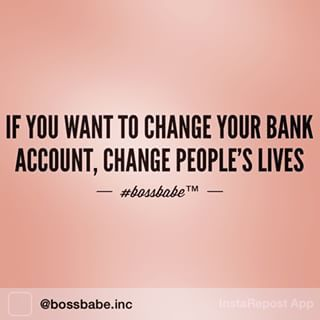 If you want to change your bank account, change people's lives.
