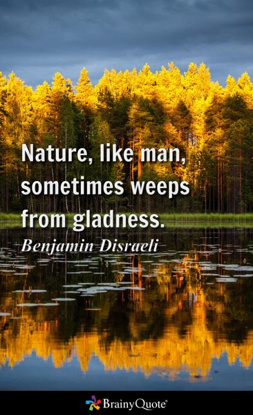 Nature, like man, sometimes weeps from gladness. - Benjamin Disraeli