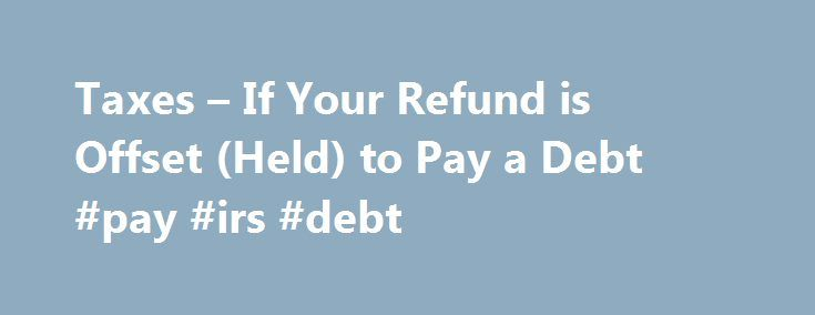 Taxes – If Your Refund is Offset (Held) to Pay a Debt #pay #irs #debt http://cameroon.remmont.com/taxes-if-your-refund-is-offset-held-to-pay-a-debt-pay-irs-debt/  # You are here Taxes Individual Income Tax If Your Refund is Offset (Held) to Pay a Debt The Michigan Department of Treasury withholds income tax refunds or credits for payment of certain debts, such as delinquent taxes, state agency debts, garnishments, probate or child support orders, overpayment of unemployment benefits and IRS…