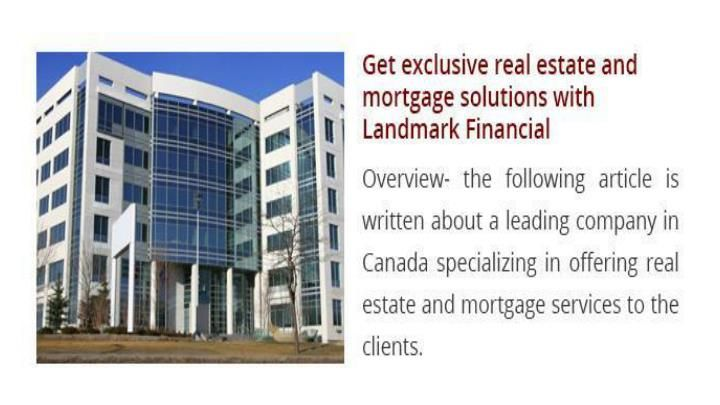 Real Estate or Mortgage, is the broadest industries which almost requires the professional assistance or guidance. There are various firms and real estate brokers who help the clients in all real estate services and highly interact with them to overcome their basic requirements. In this industry, Landmark Financial Group has gained immense expertise as a leading Mortgage broker Montreal Agency specializing in offering exclusive solutions to the clients. The company has gained much…
