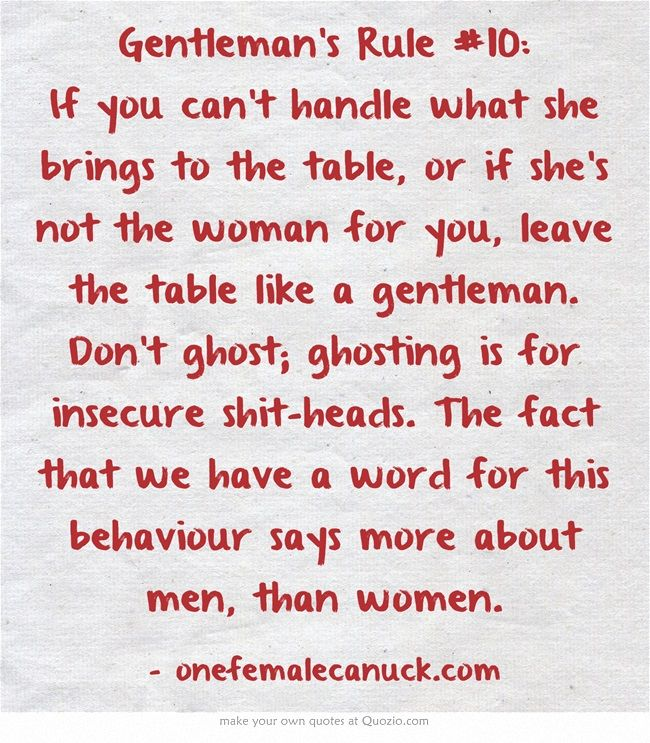 Gentleman's Rule #10: If you can't handle what she brings to the table, or if she's not the woman for you, leave the table like a gentleman. Don't ghost; ghosting is for insecure shit-heads. The fact that we have a word for this behaviour says more about men, than women.