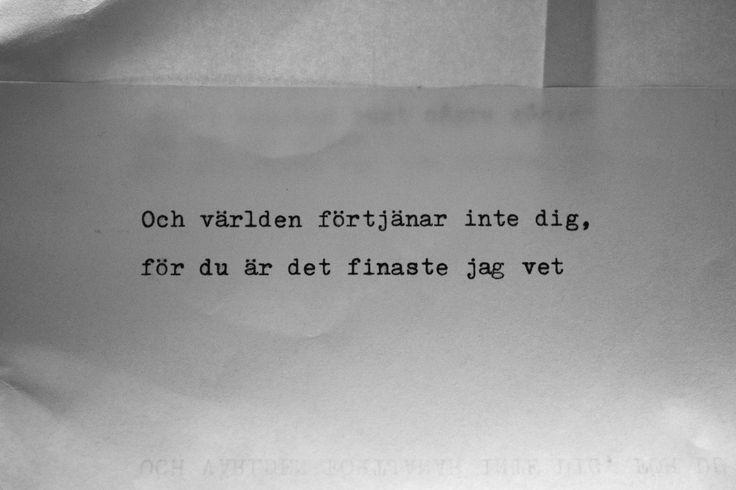 Och världen förtjänar inte dig, för du är det finaste jag vet. Håkan Hellström. Det är så jag säger det.