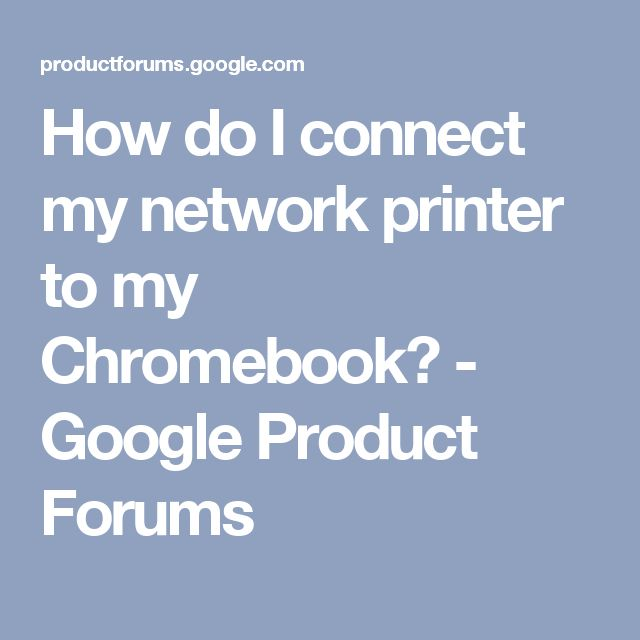 How do I connect my network printer to my Chromebook? - Google Product Forums