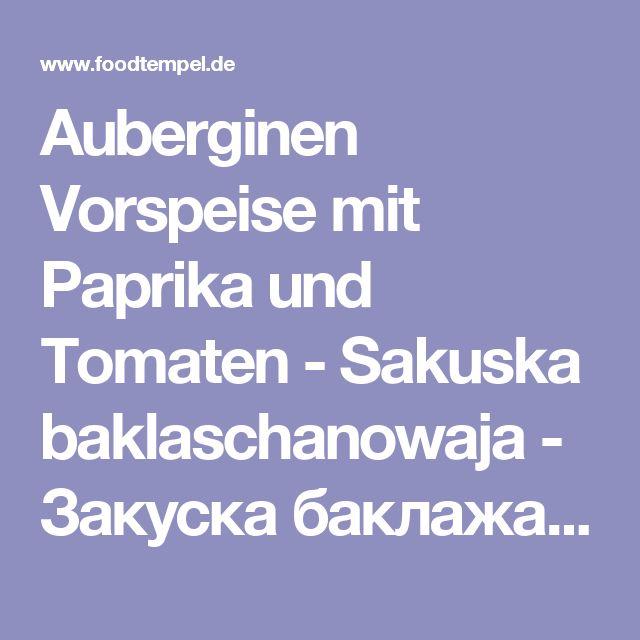 Auberginen Vorspeise mit Paprika und Tomaten - Sakuska baklaschanowaja - Закуска баклажановая - Russische Rezepte