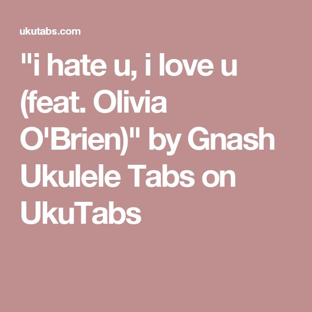 """i hate u, i love u (feat. Olivia O'Brien)"" by Gnash Ukulele Tabs on UkuTabs"