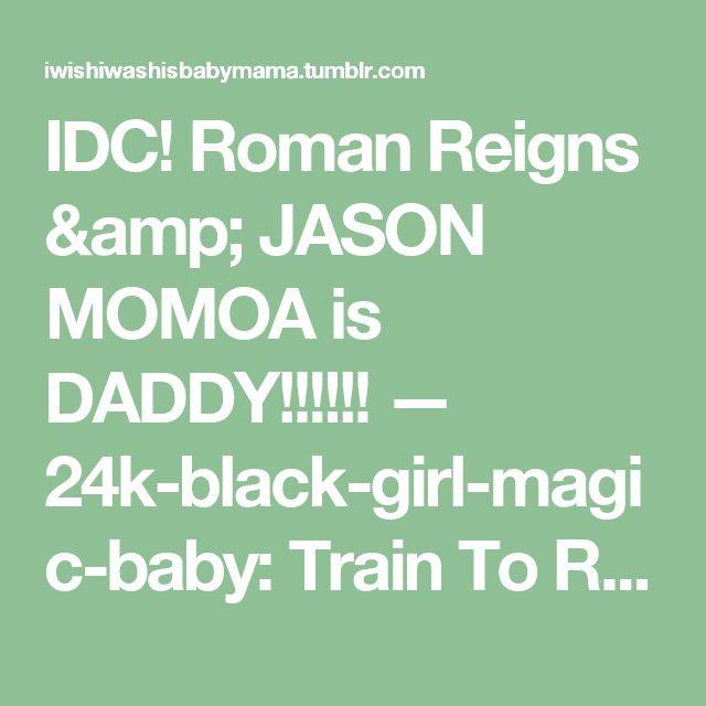 IDC! Roman Reigns & JASON MOMOA is DADDY!!!!!! — 24k-black-girl-magic-baby:   Train To Reign! Born...