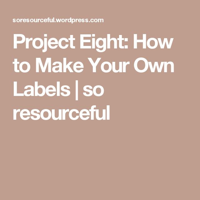 Project Eight: How to Make Your Own Labels | so resourceful