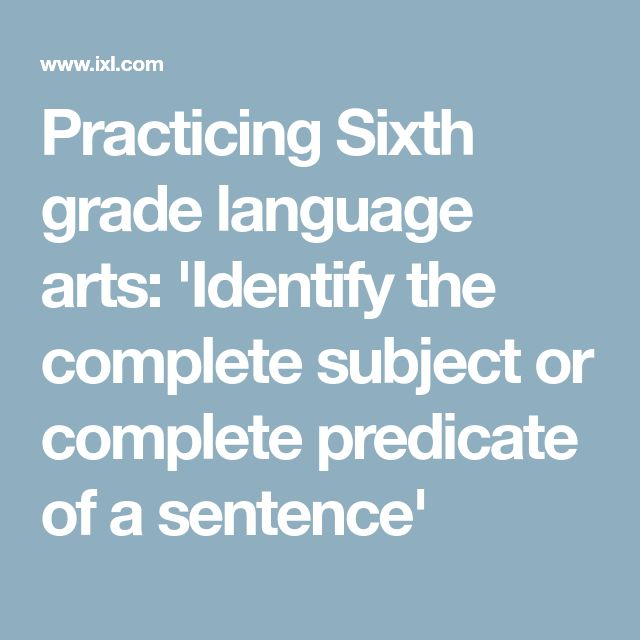 Practicing Sixth grade language arts: 'Identify the complete subject or complete predicate of a sentence'