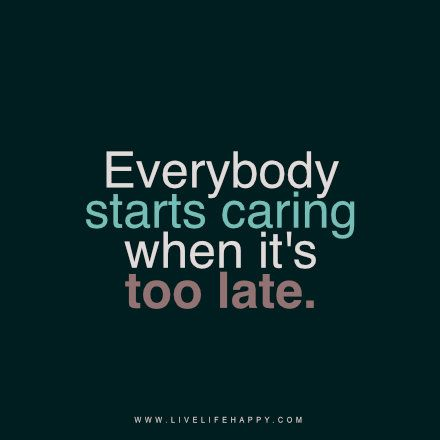 """Everybody starts caring when it's too late."" livelifehappy.com***yeah. they all start caring when the hard bit is done and the good times are back. They'll share the glory days but not the tough times."