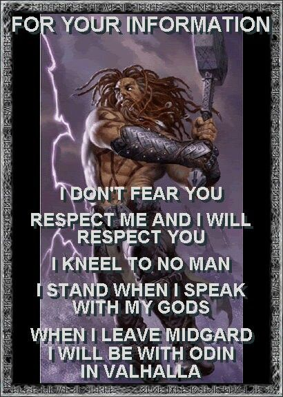 For your information - I don't fear you - Respect me and I will respect you - I kneel to no man - I stand when I speak with my Gods - When I leave Midgard I will be with Odin in Valhalla.