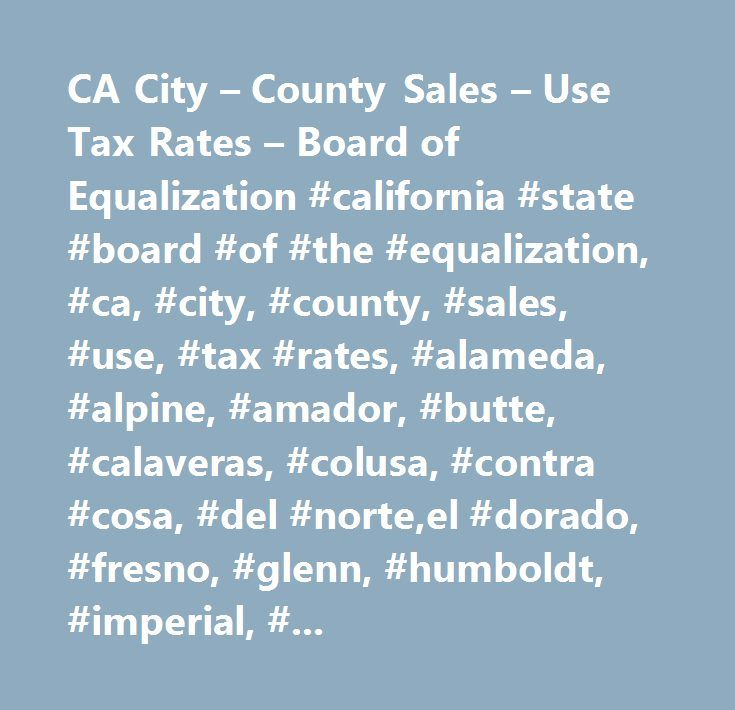 CA City – County Sales – Use Tax Rates – Board of Equalization #california #state #board #of #the #equalization, #ca, #city, #county, #sales, #use, #tax #rates, #alameda, #alpine, #amador, #butte, #calaveras, #colusa, #contra #cosa, #del #norte,el #dorado, #fresno, #glenn, #humboldt, #imperial, #inyo, #kern, #kings, #lake,lassen, #los #angeles, #madera, #marin, #mariposa, #mendocino, #merced, #modoc,mono, #monterey, #napa, #nevada, #orange, #placer, #plumas, #riverside, #sacramento,san…