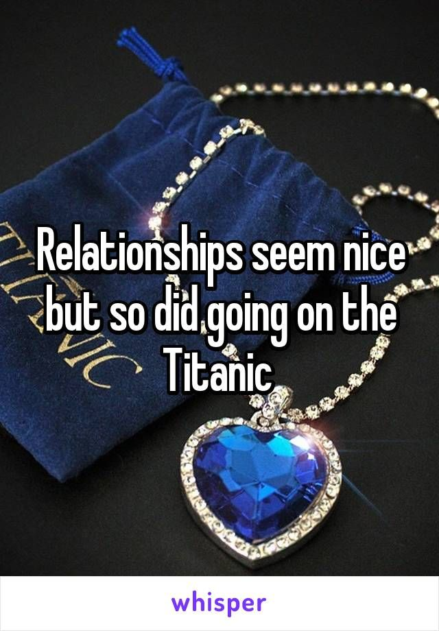 Relationships seem nice but so did going on the Titanic