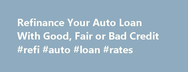 Refinance Your Auto Loan With Good, Fair or Bad Credit #refi #auto #loan #rates http://sierra-leone.remmont.com/refinance-your-auto-loan-with-good-fair-or-bad-credit-refi-auto-loan-rates/  # Refinance Your Auto Loan With Good, Fair or Bad Credit Note: For other key facts about lenders, including information on credit pulls and geographic restrictions, click here . Online lenders can quickly check your credit, give you a decision and, if approved, give you the money for your car loan…