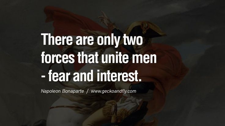There are only two forces that unite men – fear and interest. 40 Napoleon Bonaparte Quotes On War, Religion, Politics And Government [ Part 2 ]