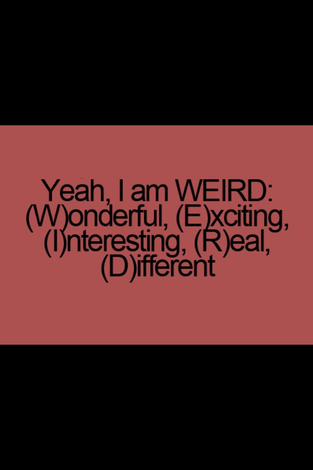 I'm happy to be weird. When people tell you this, don't take it as an insult, love yourself for it.