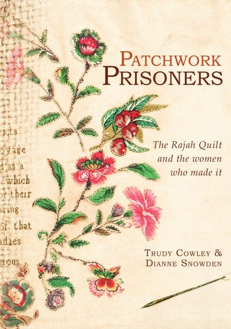 Patchwork Prisoners: The Rajah Quilt and the Women Who Made It by Trudy Cowley & Dianne Snowden