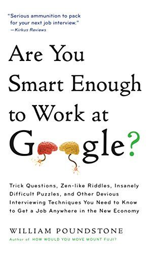 Amazon.com: Are You Smart Enough to Work at Google?: Trick Questions, Zen-like Riddles, Insanely Difficult Puzzles, and Other Devious Interviewing Techniques You Need ... to Get a Job Anywhere in the New Economy eBook: William Poundstone: Kindle Store