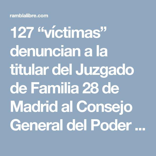 """127 """"víctimas"""" denuncian a la titular del Juzgado de Familia 28 de Madrid al Consejo General del Poder Judicial – Rambla Libre"""