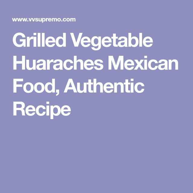 Grilled Vegetable Huaraches Mexican Food, Authentic Recipe