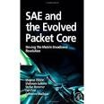 SAE and the evolved packet core  : driving the mobile broadband revolution. This book provides a clear, concise, complete and authoritative introduction to System Architecture Evolution (SAE) standardization work and its main outcome: the Evolved Packet Core (EPC), including potential services and operational scenarios.