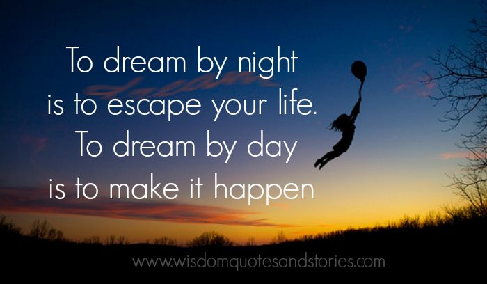 To dream by night is to escape your life. To dream by day ...