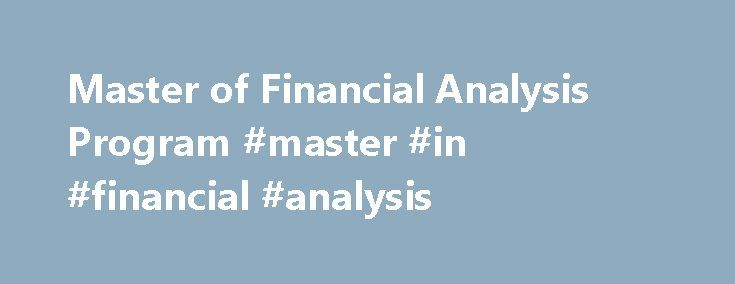 Master of Financial Analysis Program #master #in #financial #analysis http://cameroon.remmont.com/master-of-financial-analysis-program-master-in-financial-analysis/  # Master of Financial Analysis Program One year masters' degree toward a CFA #1 public Master of Finance program in New York metropolitan by The Financial Engineer [read story ] Holding a CFA charter is one of the prestigious accomplishments a professional in the finance industry can achieve. Rutgers Business School's Master of…